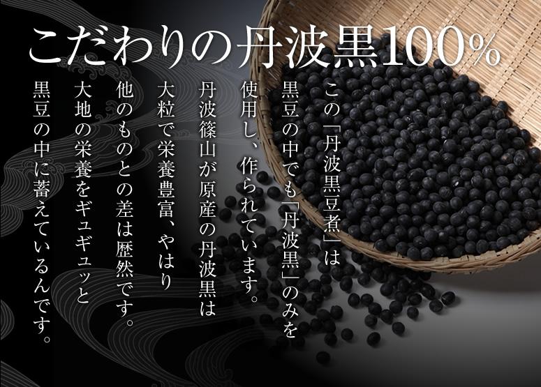 こだわりの丹波黒100%。この「丹波黒豆煮」は黒豆の中でも「丹波黒」のみを使用し、作られています。丹波篠山が原産の丹波黒は大粒で栄養豊富、やはり他のものとの差は歴然です。大地の栄養をギュギュッと黒豆の中に蓄えているんです。