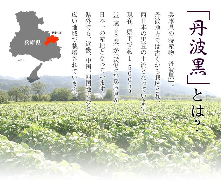 「丹波黒」とは?兵庫県の特産物「丹波黒」。丹波地方では古くから栽培され、西日本の黒豆の主流となっています。現在、県下で約1,500ha(平成25度)が栽培され兵庫県が日本一の産地となっています。県外でも、近畿、中国、四国地方など広い地域で栽培されています。