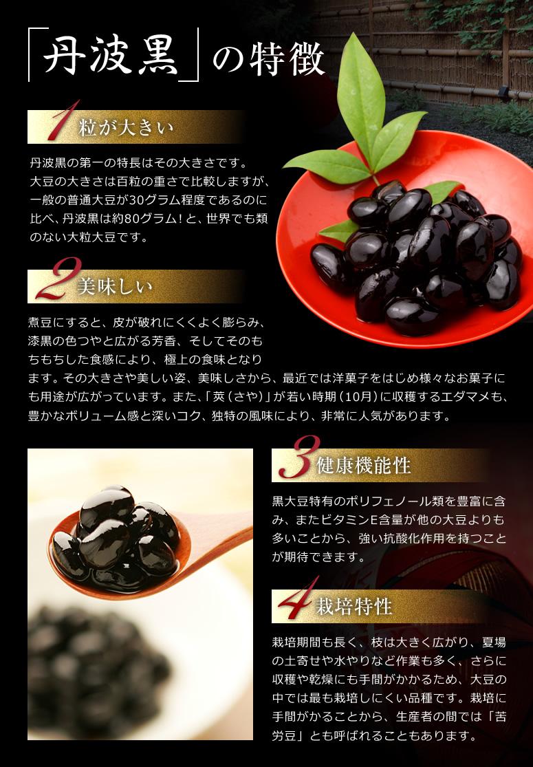 「丹波黒」の特徴【1】粒が大きい 丹波黒の第一の特長はその大きさです。 大豆の大きさは百粒の重さで比較しますが、一般の普通大豆が30グラム程度であるのに比べ、丹波黒は約80グラム!と、世界でも類のない大粒大豆です。 【2】美味しい 煮豆にすると、皮が破れにくくよく膨らみ、 漆黒の色つやと広がる芳香、そしてそのも ちもちした食感により、極上の食味となり ます。その大きさや美しい姿、美味しさから、最近では洋菓子をはじめ様々なお菓子に も用途が広がっています。また、「莢(さや)」が若い時期(10月)に収穫するエダマメも、 豊かなボリューム感と深いコク、独特の風味により、非常に人気があります。 【3】健康機能性 黒大豆特有のポリフェノール類を豊富に含み、またビタミンE含量が他の大豆よりも 多いことから、強い抗酸化作用を持つこと が期待できます。 【4】栽培特性 栽培期間も長く、枝は大きく広がり、夏場 の土寄せや水やりなど作業も多く、さらに 収穫や乾燥にも手間がかかるため、大豆の 中では最も栽培しにくい品種です。栽培に 手間がかることから、生産者の間では「苦 労豆」とも呼ばれることもあります。