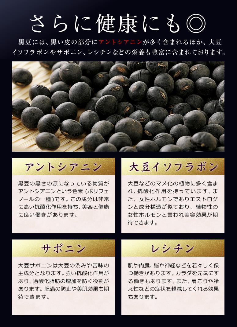 さらに健康にも◎ 黒豆には、黒い皮の部分にアントシアニンが多く含まれるほか、大豆 イソフラボンやサポニン、レシチンなどの栄養も豊富に含まれております。 アントシアニン 黒豆の黒さの源になっている物質がアントシアニンという色素 (ポリフェノールの一種 )です。この成分は非常に高い抗酸化作用を持ち、美容と健康に良い働きがあります。大豆イソフラボン 大豆などのマメ化の植物に多く含まれ、抗酸化作用を持っています。また、女性ホルモンでありエストロゲンと成分構造が似ており、植物性の女性ホルモンと言われ美容効果が期待できます。サポニン 大豆サポニンは大豆の渋みや苦味の主成分となります。強い抗酸化作用があり、過酸化脂肪の増加を防ぐ役割があります。肥満の防止や美肌効果も期待できます。レシチン 肌や内臓、脳や神経などを若々しく保つ働きがあります。カラダを元気にする働きもあります。また、肩こりや冷え性などの症状を軽減してくれる効果もあります。