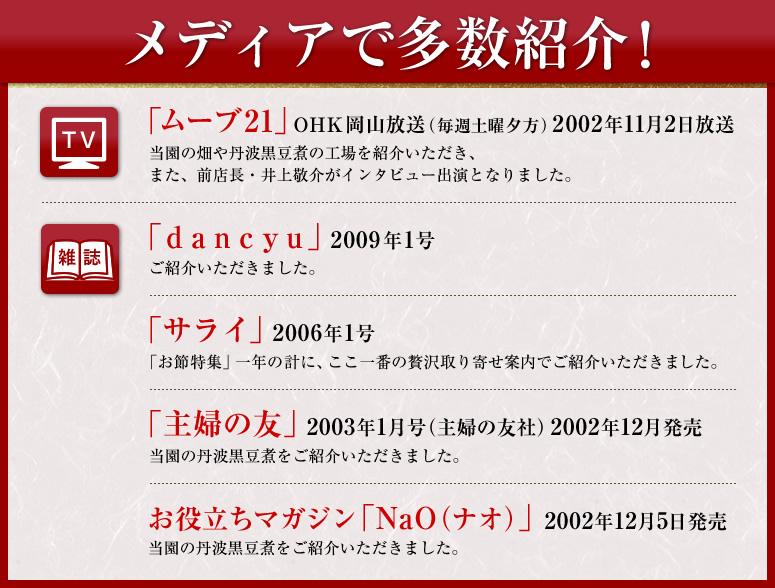 テレビ・ラジオ・雑誌などでご紹介いただきました「サライ」2006年1号「お節特集」一年の計に、ここ一番の贅沢取り寄せ案内でご紹介いただきました。「dancyu」2009年1号ご紹介いただきました。「ムーブ21」OHK岡山放送(毎週土曜夕方)2002年11月2日放送 当園の畑や丹波黒豆煮の工場を紹介いただき、また、前店長・井上敬介がインタビュー出演となりました。お役立ちマガジン「NaO(ナオ)」2002年12月5日発売 当園の丹波黒豆煮をご紹介いただきました。「主婦の友」2003年1月号(主婦の友社)2002年12月発売 当園の丹波黒豆煮をご紹介いただきました。