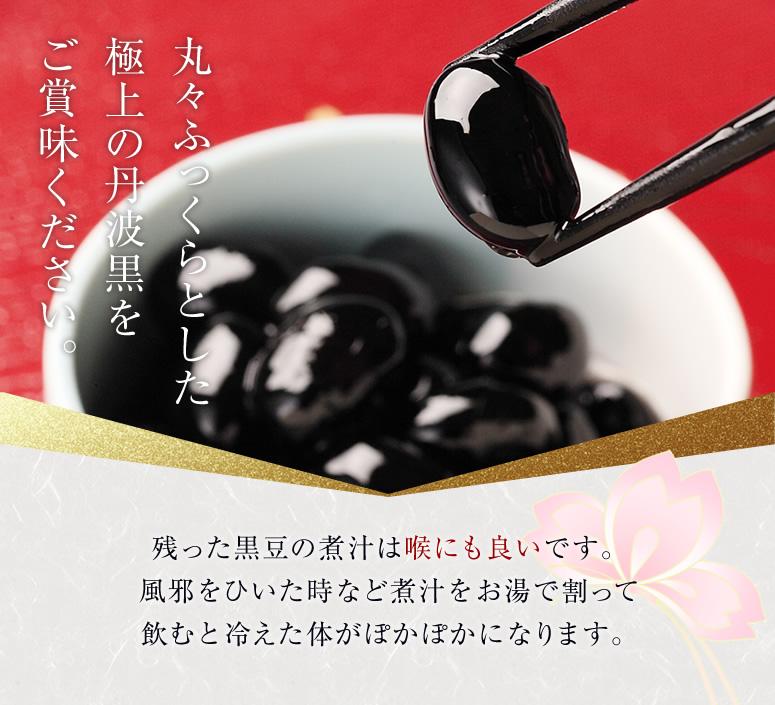 丸々ふっくらとした 極上の丹波黒を ご賞味ください。 残った黒豆の煮汁は喉にも良いです。 風邪をひいた時など煮汁をお湯で割って 飲むと冷えた体がぽかぽかになります。