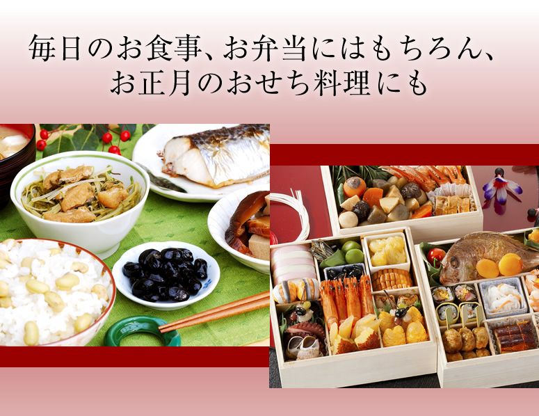毎日のお食事 、お弁当にはもちろん、 お正月のおせち料理にも
